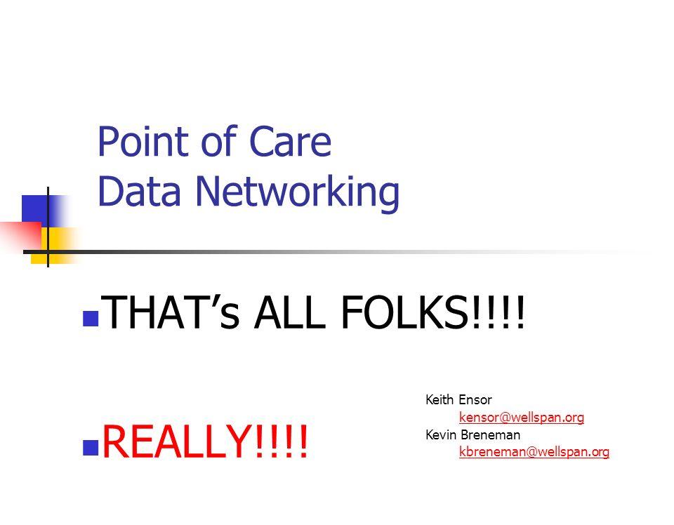 Point of Care Data Networking THATs ALL FOLKS!!!! REALLY!!!! Keith Ensor kensor@wellspan.org Kevin Breneman kbreneman@wellspan.org