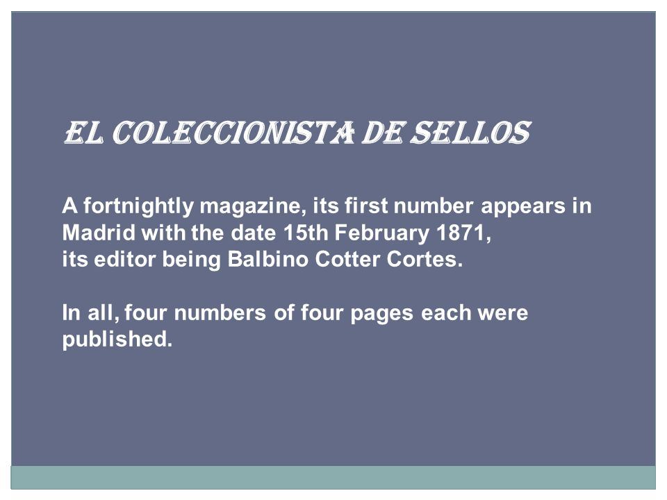 EL COLECCIONISTA DE SELLOS A fortnightly magazine, its first number appears in Madrid with the date 15th February 1871, its editor being Balbino Cotter Cortes.
