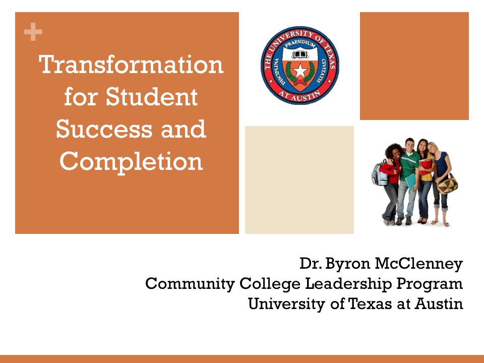 + Dr. Byron McClenney Community College Leadership Program University of Texas at Austin Transformation for Student Success and Completion