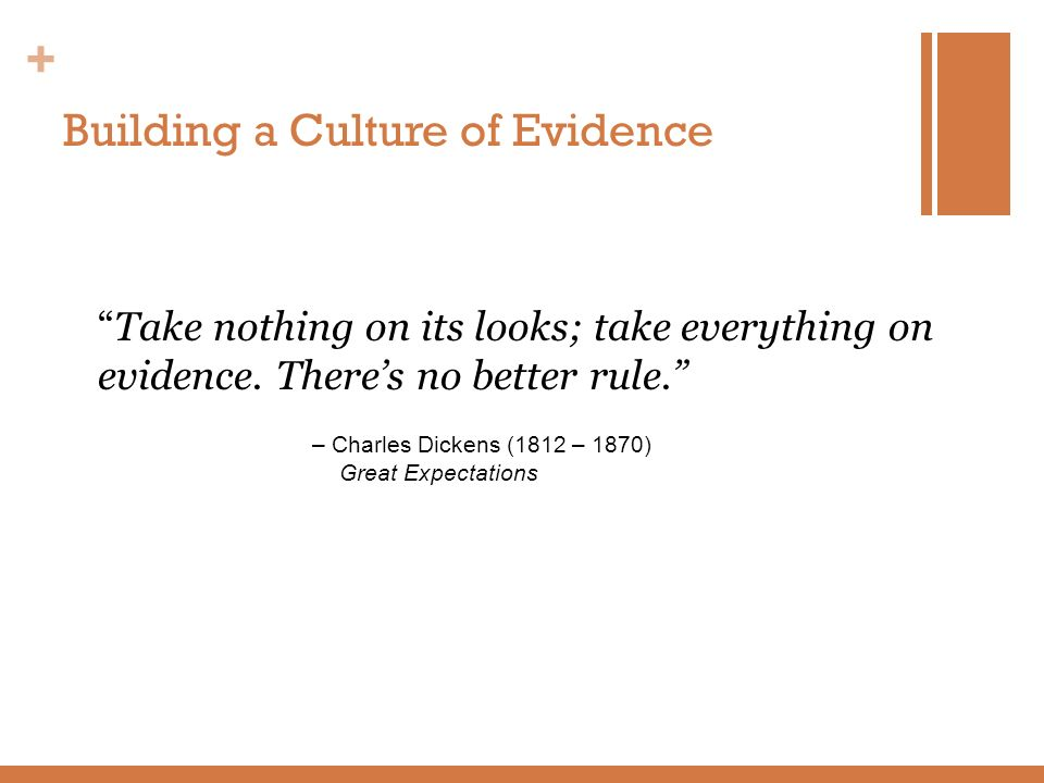 + Building a Culture of Evidence Take nothing on its looks; take everything on evidence. Theres no better rule. – Charles Dickens (1812 – 1870) Great