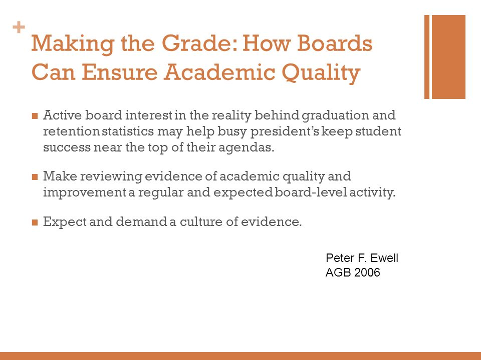 + Making the Grade: How Boards Can Ensure Academic Quality Active board interest in the reality behind graduation and retention statistics may help bu