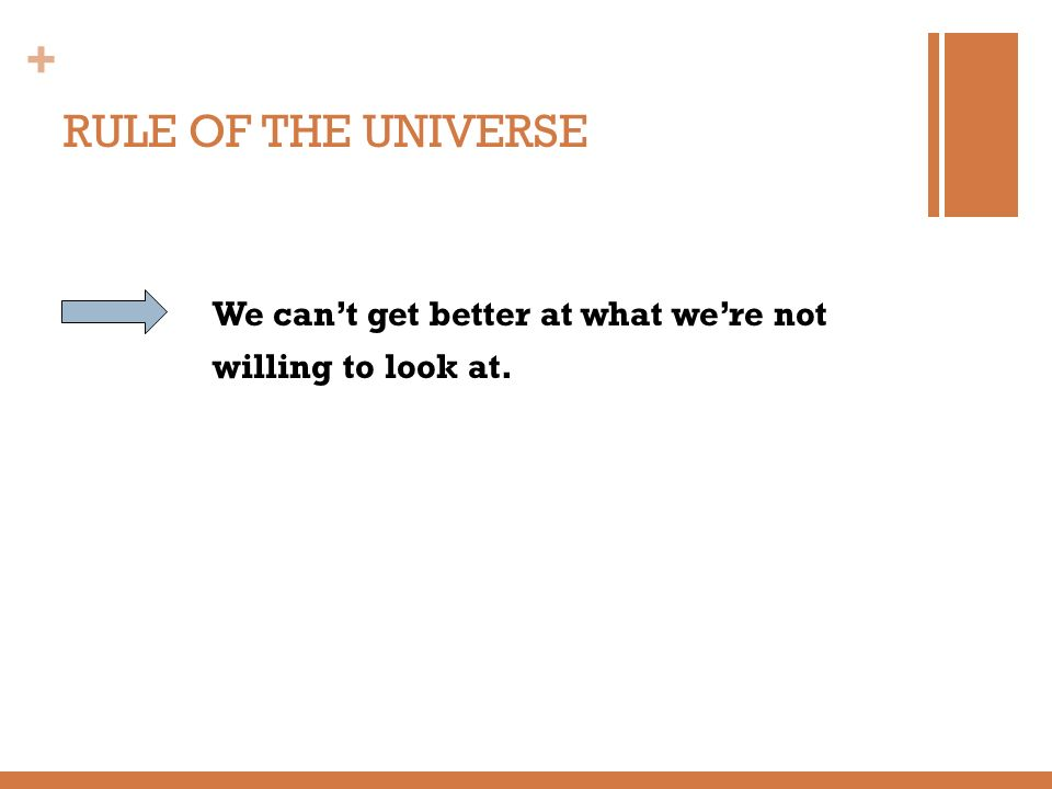 + RULE OF THE UNIVERSE We cant get better at what were not willing to look at.