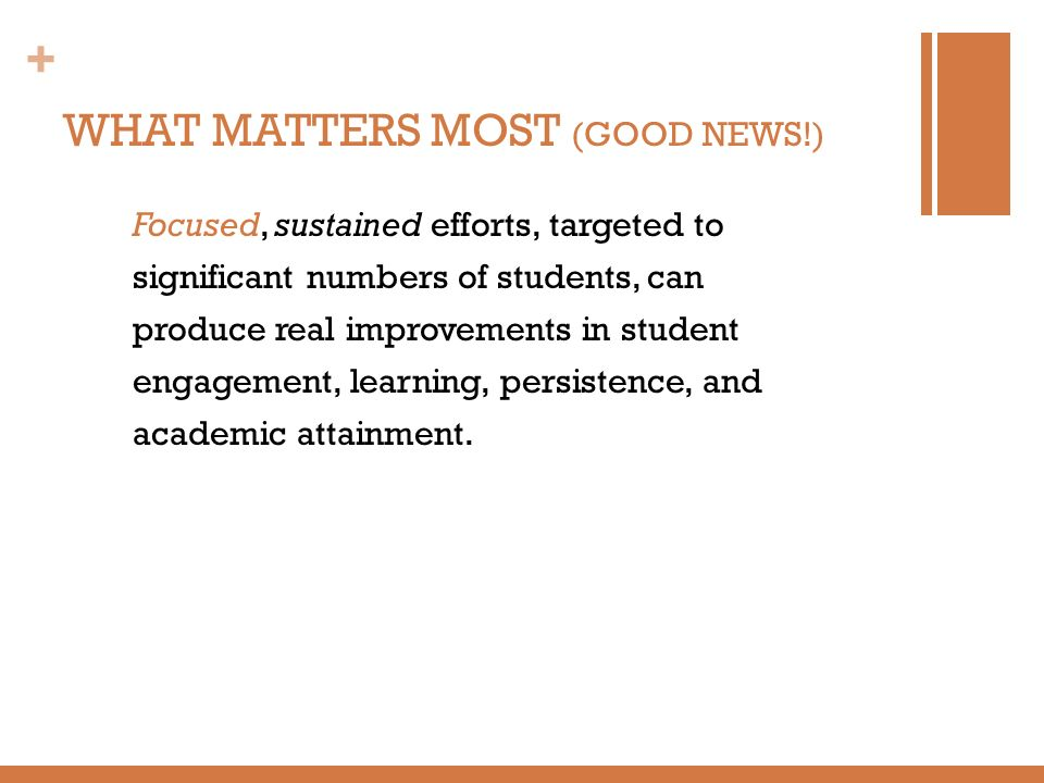 + WHAT MATTERS MOST (GOOD NEWS!) Focused, sustained efforts, targeted to significant numbers of students, can produce real improvements in student eng