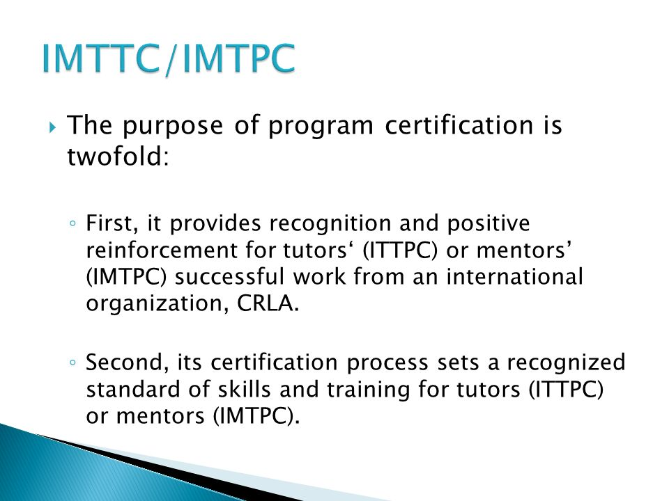 The purpose of program certification is twofold: First, it provides recognition and positive reinforcement for tutors (ITTPC) or mentors (IMTPC) successful work from an international organization, CRLA.
