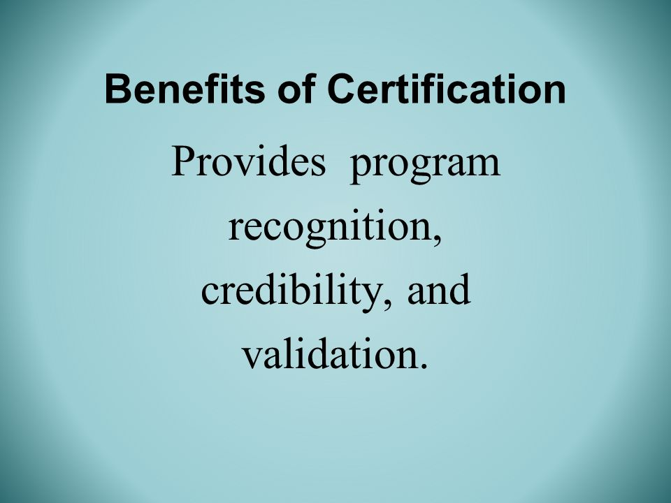 Benefits of Certification Provides program recognition, credibility, and validation.