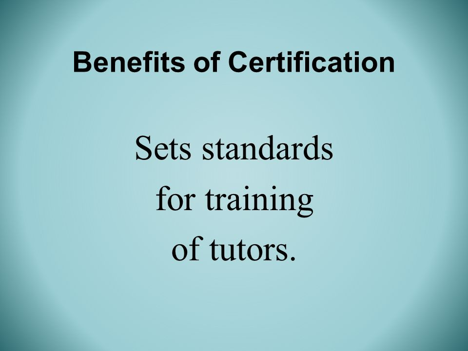 Benefits of Certification Sets standards for training of tutors.
