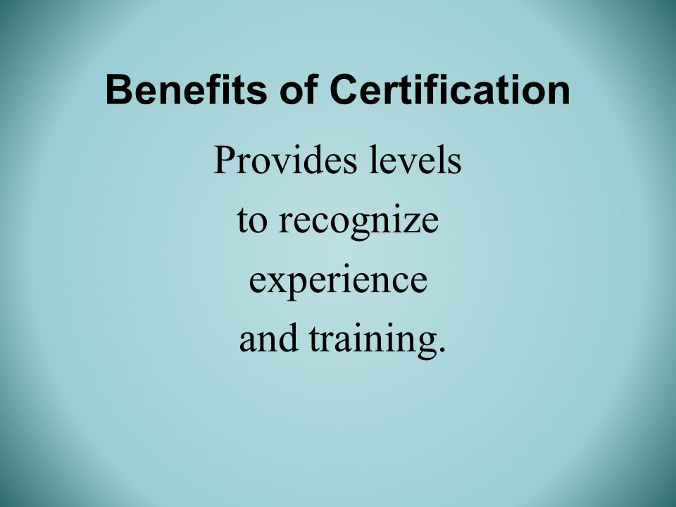 Benefits of Certification Provides levels to recognize experience and training.