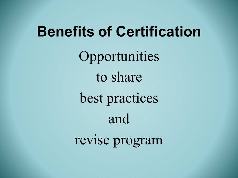 Benefits of Certification Opportunities to share best practices and revise program