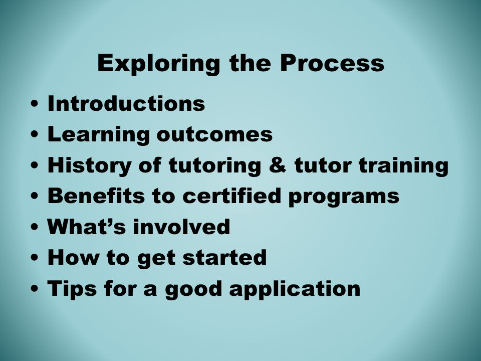 Exploring the Process Introductions Learning outcomes History of tutoring & tutor training Benefits to certified programs Whats involved How to get started Tips for a good application