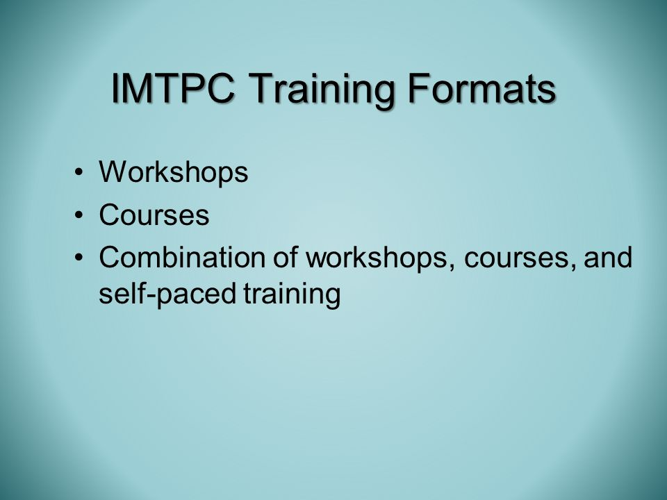Workshops Courses Combination of workshops, courses, and self-paced training IMTPC Training Formats