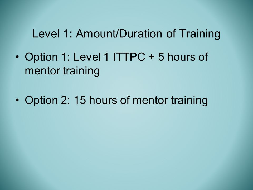 Option 1: Level 1 ITTPC + 5 hours of mentor training Option 2: 15 hours of mentor training Level 1: Amount/Duration of Training