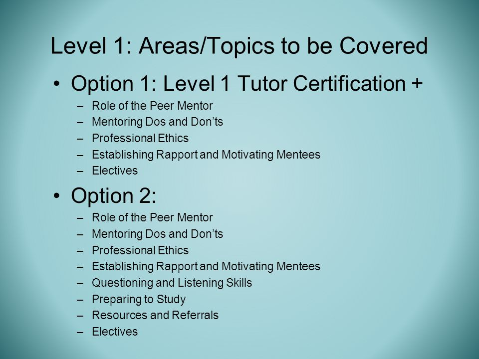 Option 1: Level 1 Tutor Certification + –Role of the Peer Mentor –Mentoring Dos and Donts –Professional Ethics –Establishing Rapport and Motivating Mentees –Electives Option 2: –Role of the Peer Mentor –Mentoring Dos and Donts –Professional Ethics –Establishing Rapport and Motivating Mentees –Questioning and Listening Skills –Preparing to Study –Resources and Referrals –Electives Level 1: Areas/Topics to be Covered