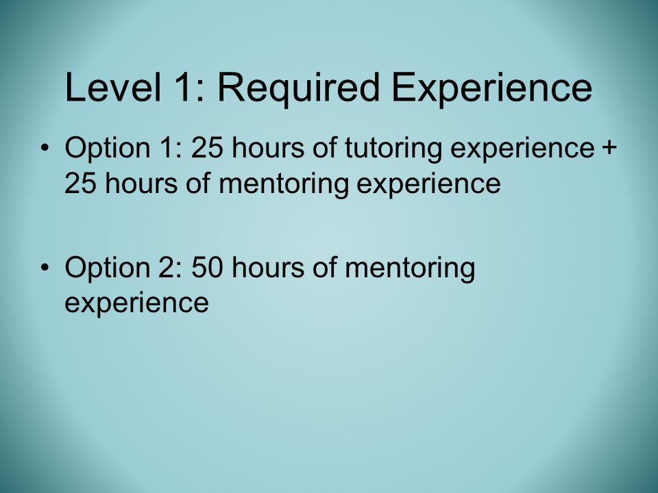 Option 1: 25 hours of tutoring experience + 25 hours of mentoring experience Option 2: 50 hours of mentoring experience Level 1: Required Experience