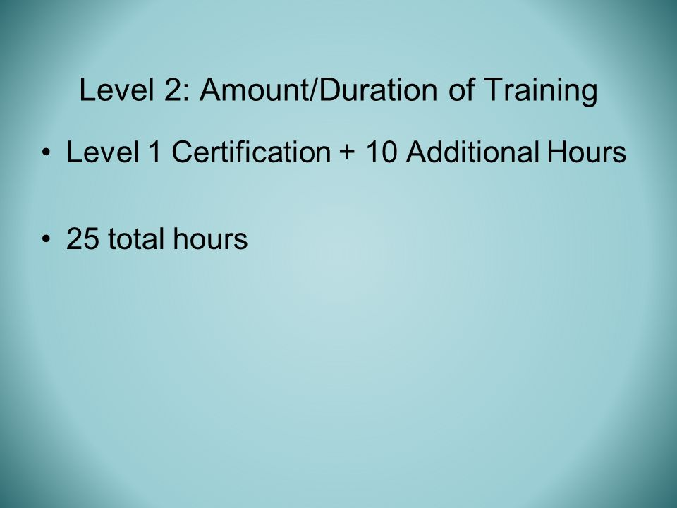 Level 1 Certification + 10 Additional Hours 25 total hours Level 2: Amount/Duration of Training