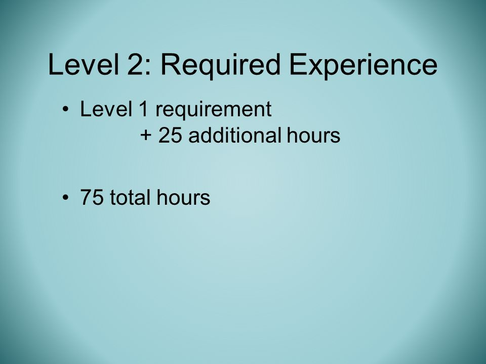 Level 1 requirement + 25 additional hours 75 total hours Level 2: Required Experience