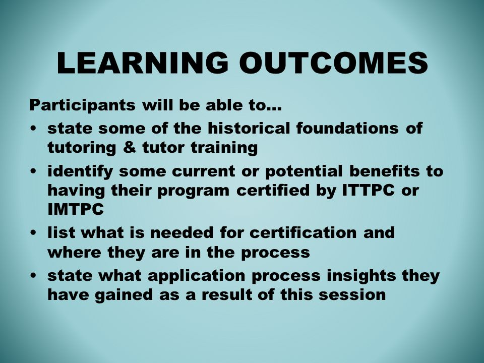 LEARNING OUTCOMES Participants will be able to… state some of the historical foundations of tutoring & tutor training identify some current or potential benefits to having their program certified by ITTPC or IMTPC list what is needed for certification and where they are in the process state what application process insights they have gained as a result of this session