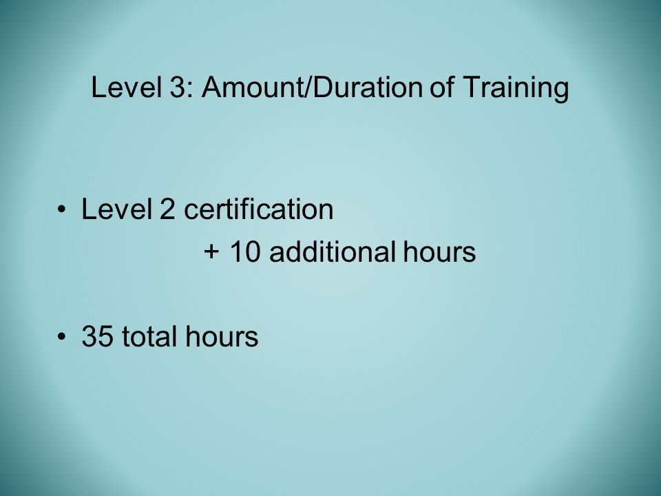 Level 2 certification + 10 additional hours 35 total hours Level 3: Amount/Duration of Training