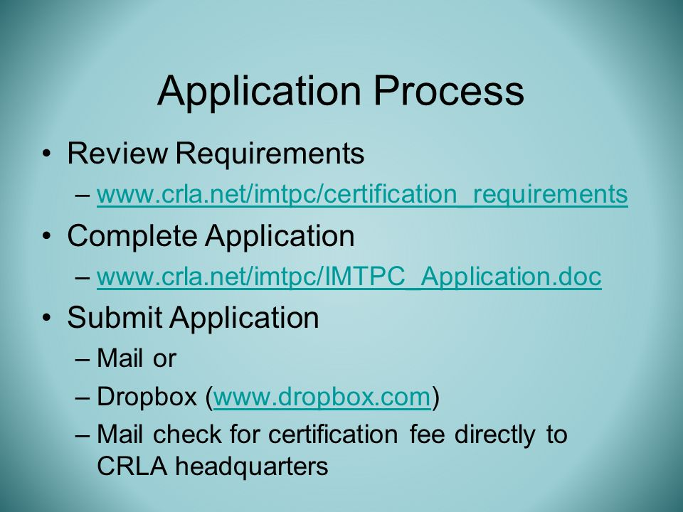 Review Requirements –www.crla.net/imtpc/certification_requirementswww.crla.net/imtpc/certification_requirements Complete Application –www.crla.net/imtpc/IMTPC_Application.docwww.crla.net/imtpc/IMTPC_Application.doc Submit Application –Mail or –Dropbox (www.dropbox.com)www.dropbox.com –Mail check for certification fee directly to CRLA headquarters Application Process