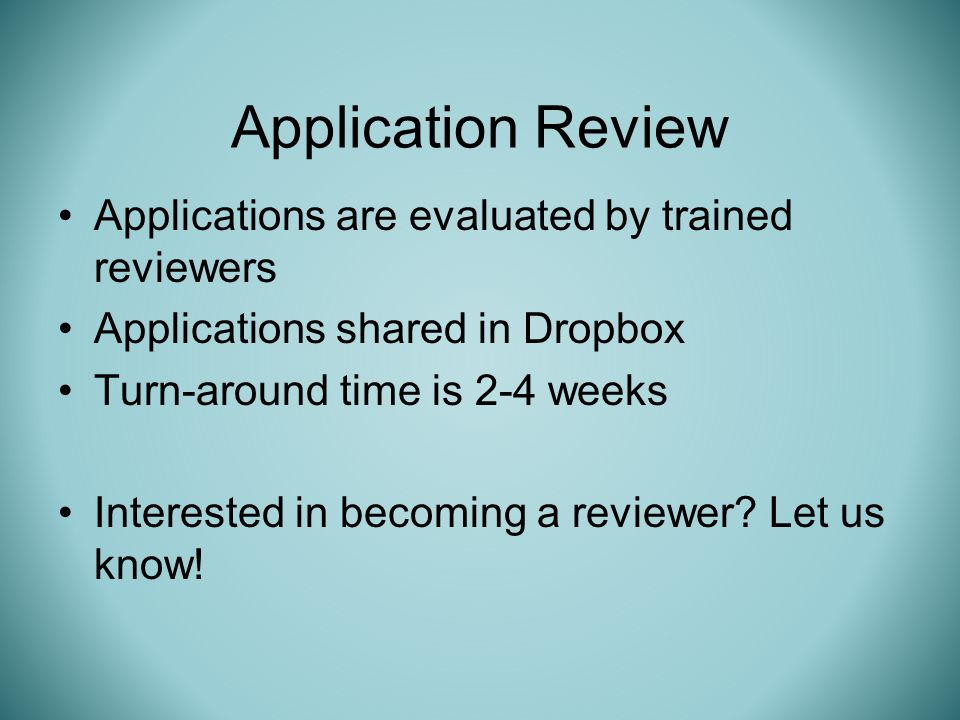 Applications are evaluated by trained reviewers Applications shared in Dropbox Turn-around time is 2-4 weeks Interested in becoming a reviewer.