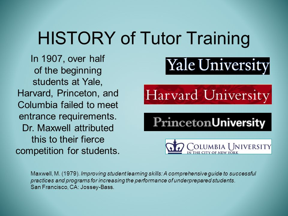 HISTORY of Tutor Training In 1907, over half of the beginning students at Yale, Harvard, Princeton, and Columbia failed to meet entrance requirements.