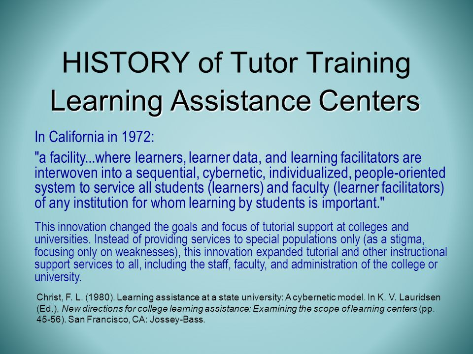 HISTORY of Tutor Training In California in 1972: a facility...where learners, learner data, and learning facilitators are interwoven into a sequential, cybernetic, individualized, people-oriented system to service all students (learners) and faculty (learner facilitators) of any institution for whom learning by students is important. This innovation changed the goals and focus of tutorial support at colleges and universities.