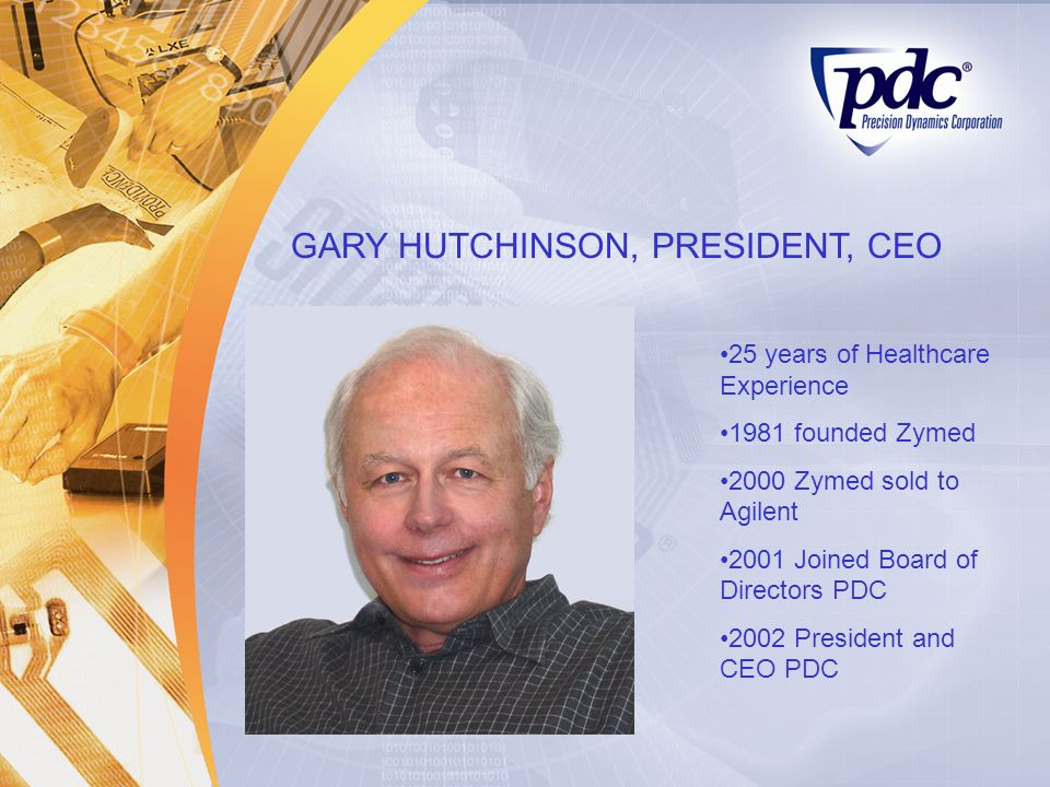 GARY HUTCHINSON, PRESIDENT, CEO 25 years of Healthcare Experience 1981 founded Zymed 2000 Zymed sold to Agilent 2001 Joined Board of Directors PDC 200