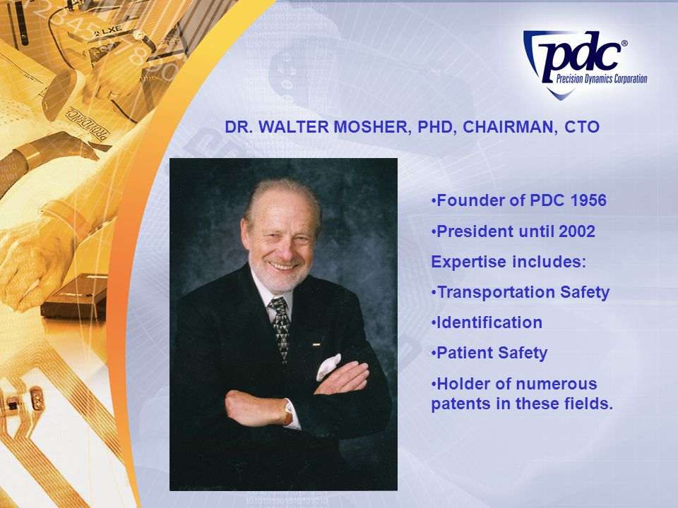 DR. WALTER MOSHER, PHD, CHAIRMAN, CTO Founder of PDC 1956 President until 2002 Expertise includes: Transportation Safety Identification Patient Safety