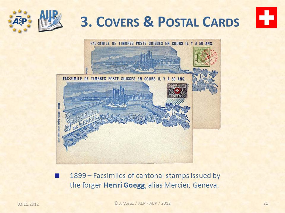 03.11.2012 © J. Voruz / AEP - AIJP / 2012 3. C OVERS & P OSTAL C ARDS 1899 – Facsimiles of cantonal stamps issued by the forger Henri Goegg, alias Mer