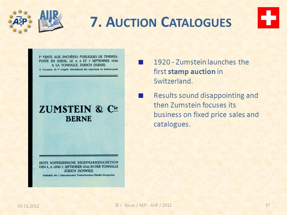 03.11.2012 © J. Voruz / AEP - AIJP / 2012 7. A UCTION C ATALOGUES 1920 - Zumstein launches the first stamp auction in Switzerland. Results sound disap