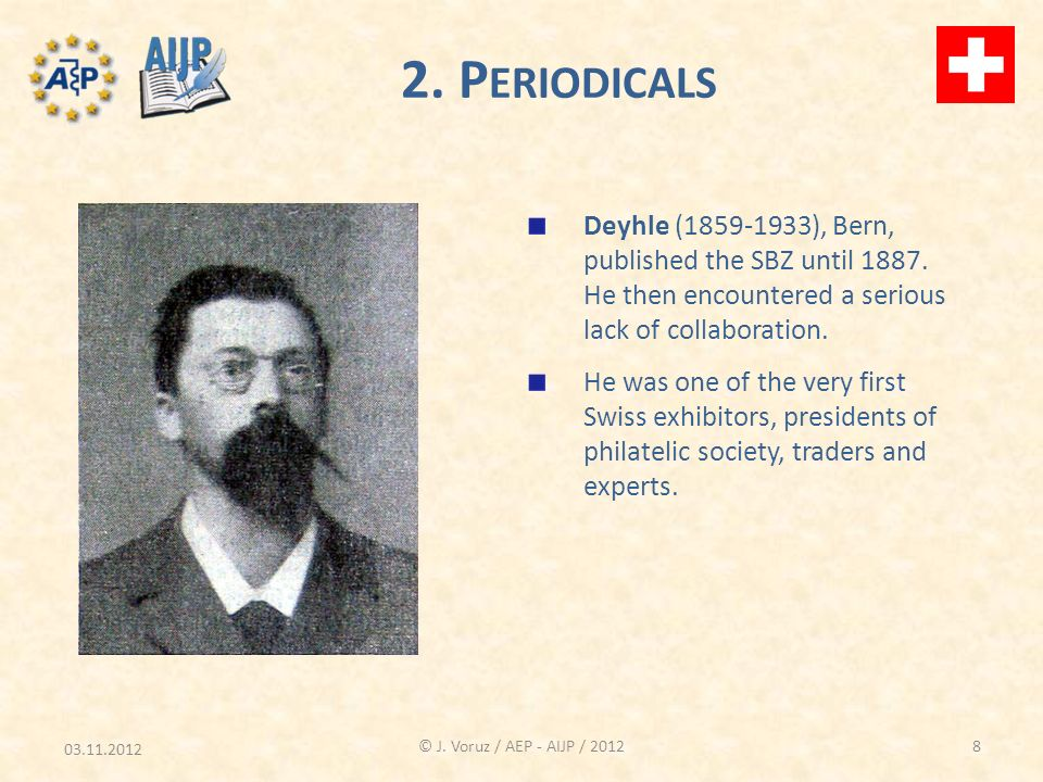 03.11.2012 © J. Voruz / AEP - AIJP / 2012 2. P ERIODICALS Deyhle (1859-1933), Bern, published the SBZ until 1887. He then encountered a serious lack o