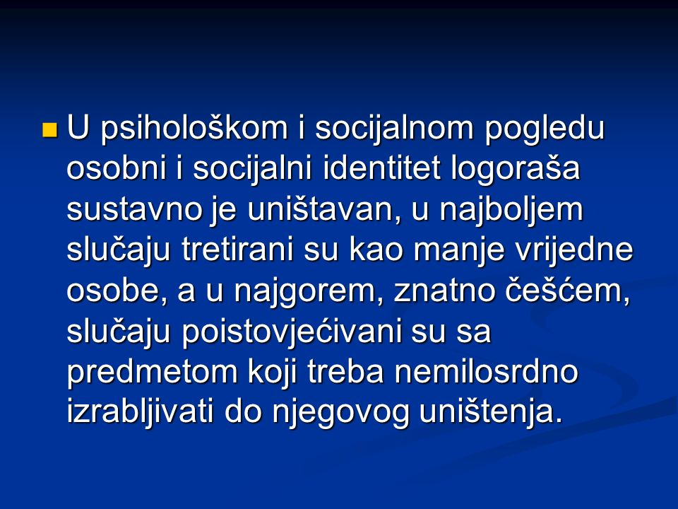 U psihološkom i socijalnom pogledu osobni i socijalni identitet logoraša sustavno je uništavan, u najboljem slučaju tretirani su kao manje vrijedne os