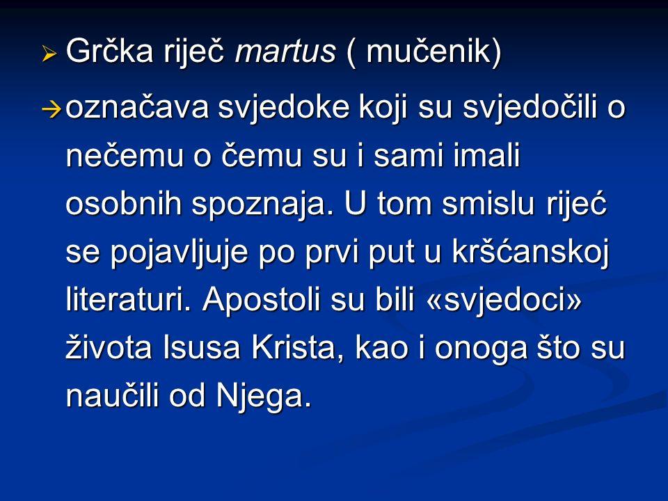 Grčka riječ martus ( mučenik) Grčka riječ martus ( mučenik) označava svjedoke koji su svjedočili o nečemu o čemu su i sami imali osobnih spoznaja. U t