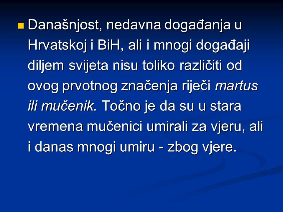 Današnjost, nedavna događanja u Hrvatskoj i BiH, ali i mnogi događaji diljem svijeta nisu toliko različiti od ovog prvotnog značenja riječi martus ili