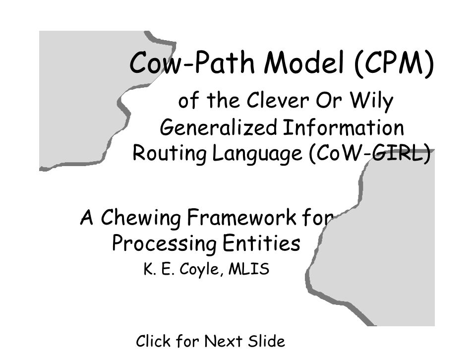 Cow-Path Model (CPM) of the Clever Or Wily Generalized Information Routing Language (CoW-GIRL) A Chewing Framework for Processing Entities K.