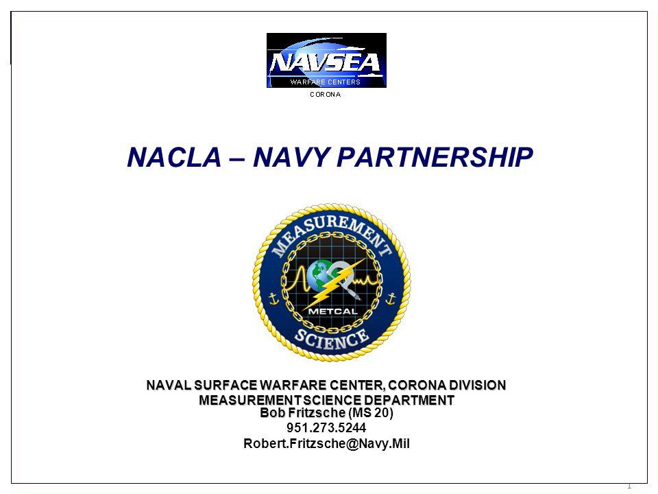 Keeping Americas Navy #1 in the World 1 1 NACLA – NAVY PARTNERSHIP NAVAL SURFACE WARFARE CENTER, CORONA DIVISION MEASUREMENT SCIENCE DEPARTMENT Bob Fr