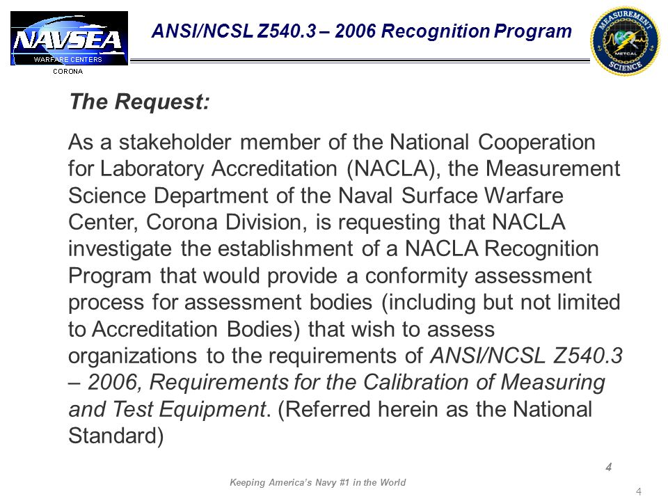 Keeping Americas Navy #1 in the World 4 4 ANSI/NCSL Z540.3 – 2006 Recognition Program The Request: As a stakeholder member of the National Cooperation