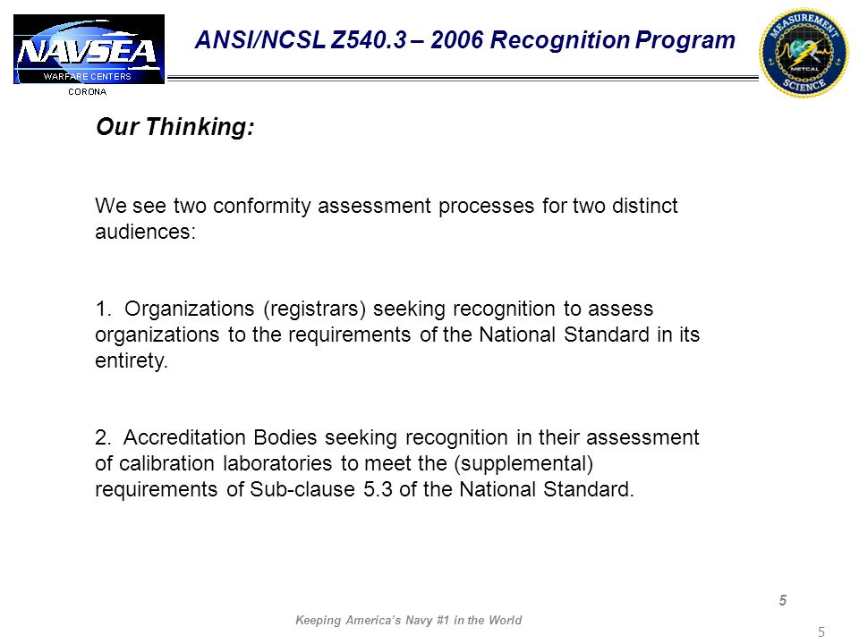 Keeping Americas Navy #1 in the World 5 5 ANSI/NCSL Z540.3 – 2006 Recognition Program Our Thinking: We see two conformity assessment processes for two