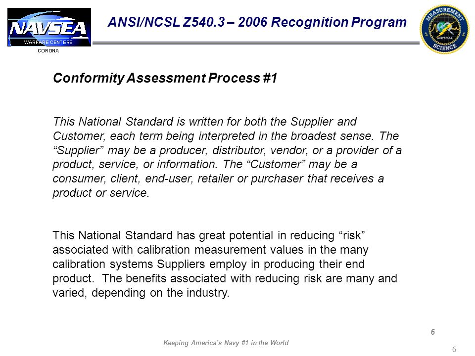 Keeping Americas Navy #1 in the World 6 6 ANSI/NCSL Z540.3 – 2006 Recognition Program Conformity Assessment Process #1 This National Standard is writt