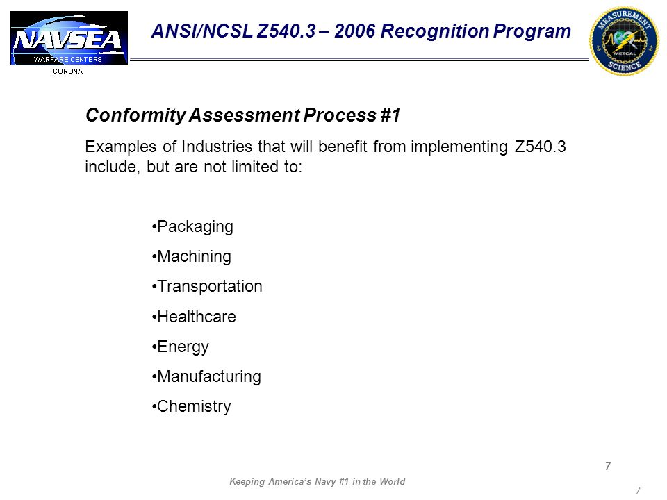 Keeping Americas Navy #1 in the World 7 7 ANSI/NCSL Z540.3 – 2006 Recognition Program Conformity Assessment Process #1 Examples of Industries that wil