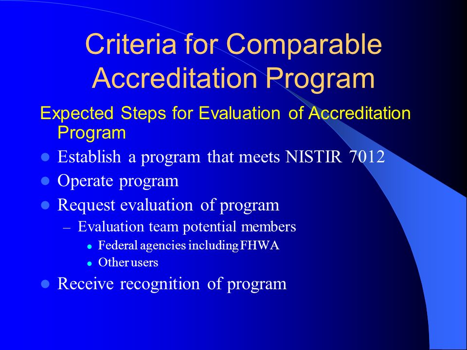Expected Steps for Evaluation of Accreditation Program Establish a program that meets NISTIR 7012 Operate program Request evaluation of program – Evaluation team potential members Federal agencies including FHWA Other users Receive recognition of program