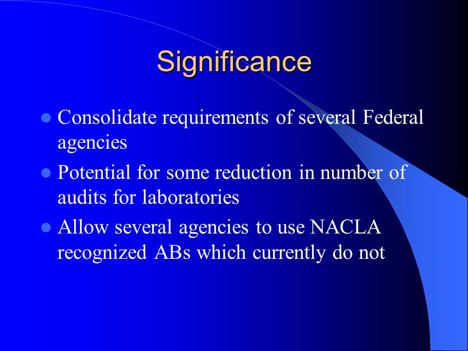 Significance Consolidate requirements of several Federal agencies Potential for some reduction in number of audits for laboratories Allow several agencies to use NACLA recognized ABs which currently do not