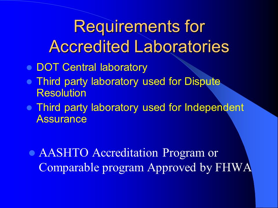 Requirements for Accredited Laboratories DOT Central laboratory Third party laboratory used for Dispute Resolution Third party laboratory used for Independent Assurance AASHTO Accreditation Program or Comparable program Approved by FHWA