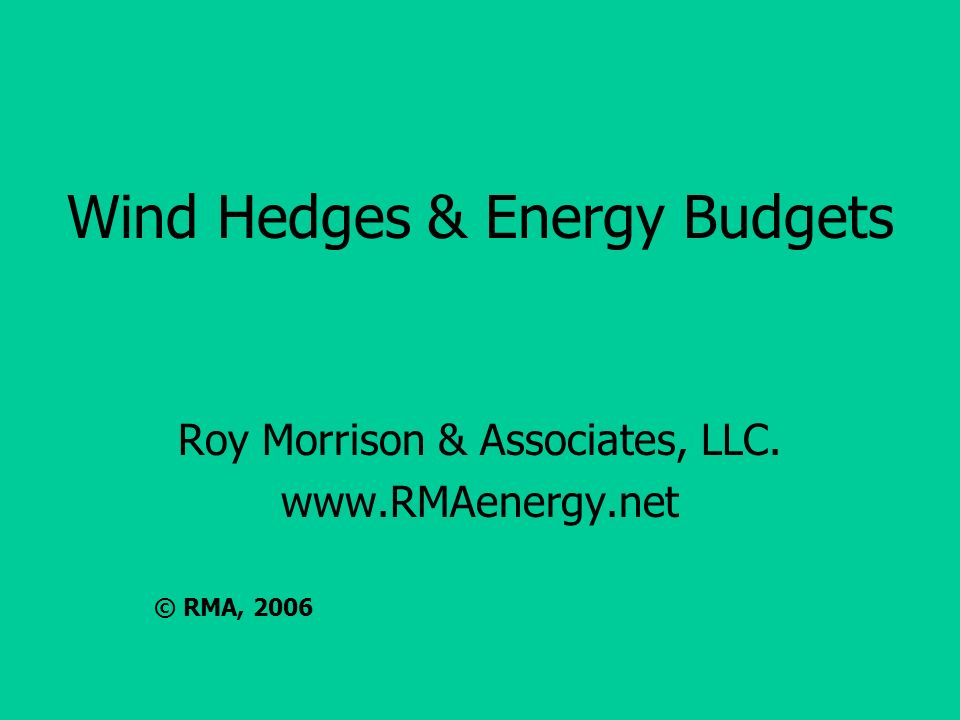 Wind Hedges & Energy Budgets Roy Morrison & Associates, LLC. www.RMAenergy.net © RMA, 2006