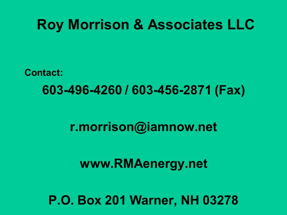 Roy Morrison & Associates LLC Contact: 603-496-4260 / 603-456-2871 (Fax) r.morrison@iamnow.net www.RMAenergy.net P.O. Box 201 Warner, NH 03278