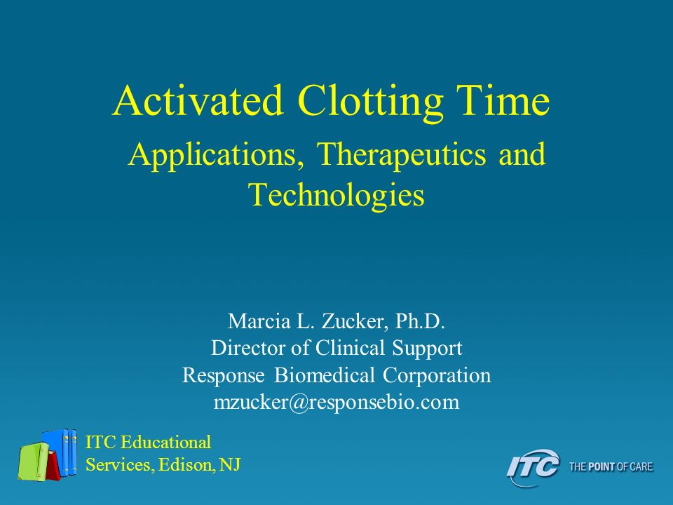 Activated Clotting Time Applications, Therapeutics and Technologies ITC Educational Services, Edison, NJ Marcia L. Zucker, Ph.D. Director of Clinical