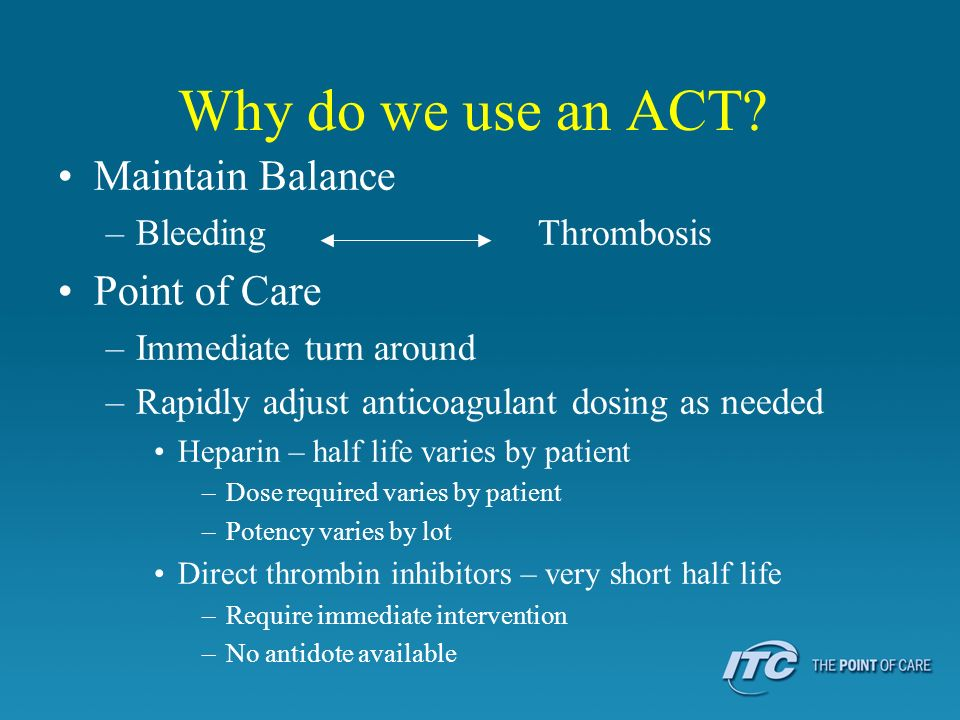 Why do we use an ACT? Maintain Balance –Bleeding Thrombosis Point of Care –Immediate turn around –Rapidly adjust anticoagulant dosing as needed Hepari
