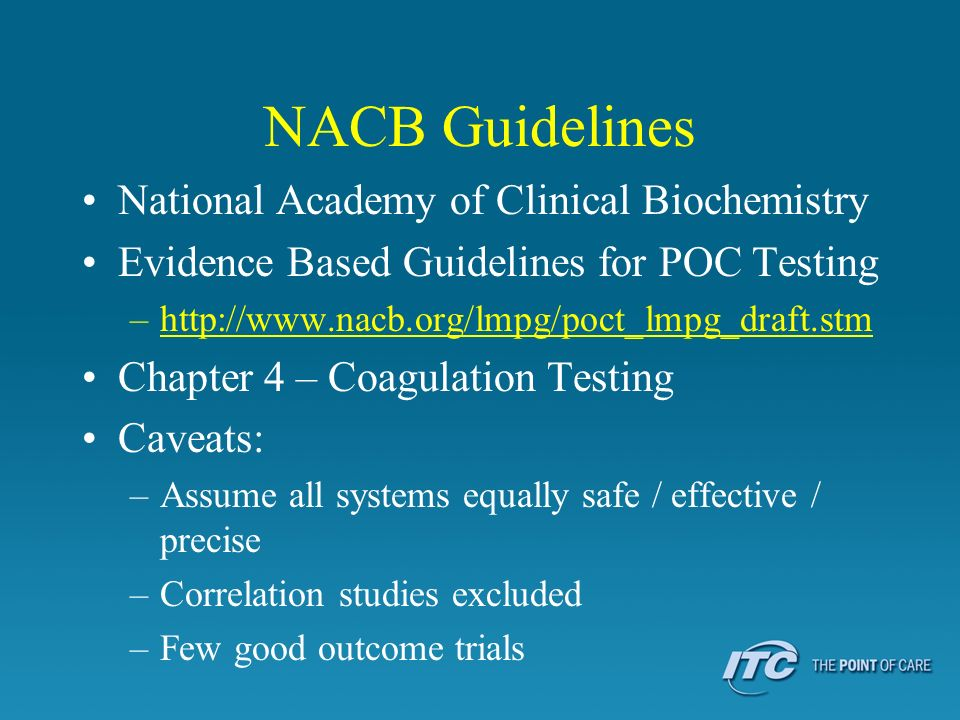 NACB Guidelines National Academy of Clinical Biochemistry Evidence Based Guidelines for POC Testing –http://www.nacb.org/lmpg/poct_lmpg_draft.stm Chap