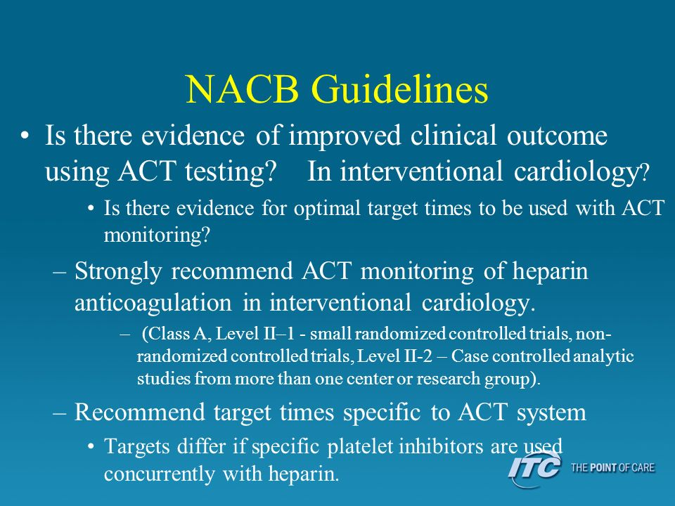 NACB Guidelines Is there evidence of improved clinical outcome using ACT testing? In interventional cardiology ? Is there evidence for optimal target