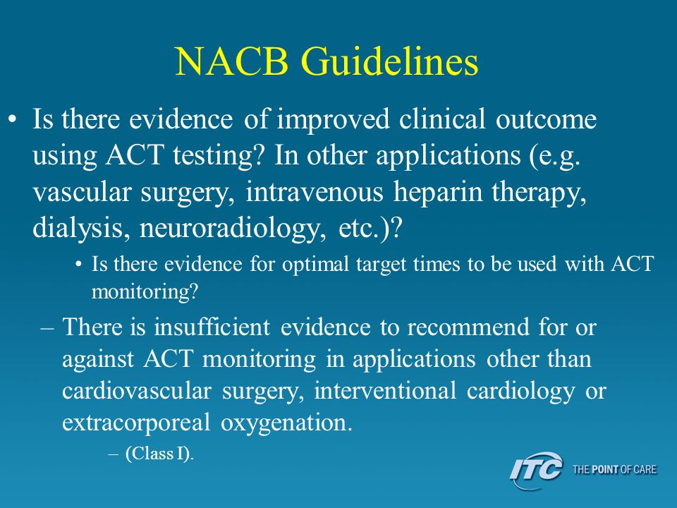 NACB Guidelines Is there evidence of improved clinical outcome using ACT testing? In other applications (e.g. vascular surgery, intravenous heparin th