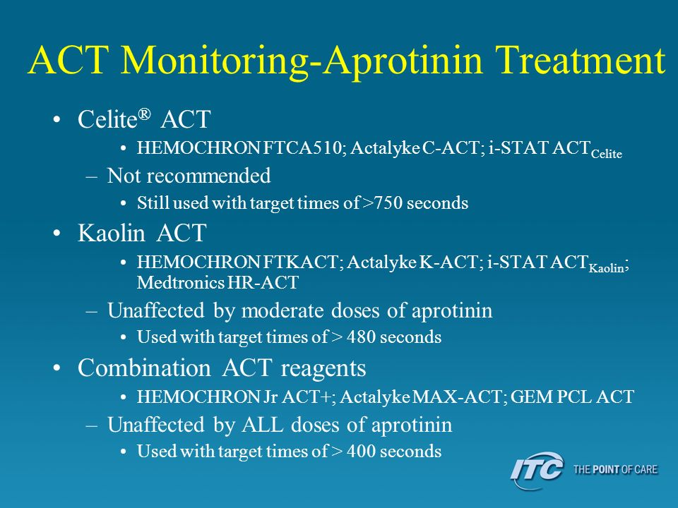 ACT Monitoring-Aprotinin Treatment Celite ® ACT HEMOCHRON FTCA510; Actalyke C-ACT; i-STAT ACT Celite –Not recommended Still used with target times of
